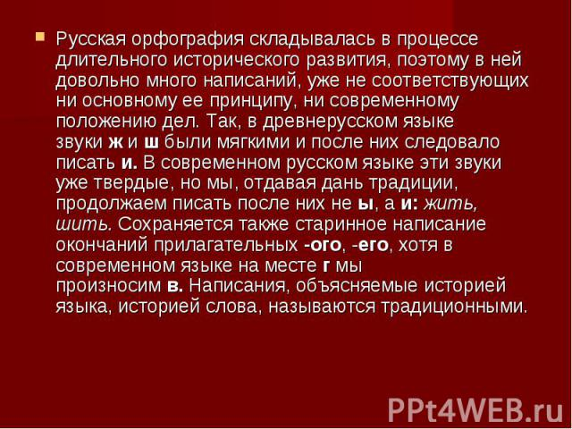 Русская орфография складывалась в процессе длительного исторического развития, поэтому в ней довольно много написаний, уже не соответствующих ни основному ее принципу, ни современному положению дел. Так, в древнерусском языке звукижи&nbs…