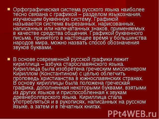 Орфографическая система русского языка наиболее тесно связана с графикой – разделом языкознания, изучающим буквенную систему. Графикой называется система вырезанных, нарисованных, написанных или напечатанных знаков, применяемых в качестве средства о…