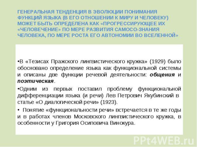 В «Тезисах Пражского лингвистического кружка» (1929) было обосновано определение языка как функциональной системы и описаны две функции речевой деятельности: общения и поэтическая. В «Тезисах Пражского лингвистического кружка» (1929) было обосновано…