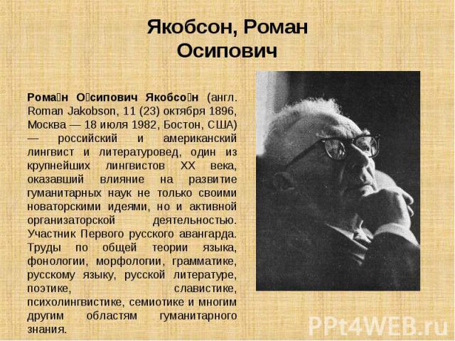 Рома н О сипович Якобсо н (англ. Roman Jakobson, 11 (23) октября 1896, Москва — 18 июля 1982, Бостон, США) — российский и американский лингвист и литературовед, один из крупнейших лингвистов XX века, оказавший влияние на развитие гуманитарных наук н…