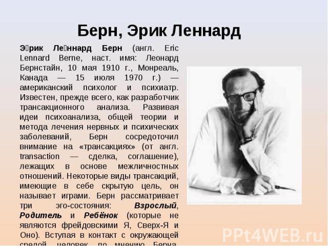 Э рик Ле ннард Берн (англ. Eric Lennard Berne, наст. имя: Леонард Бернстайн, 10 мая 1910 г., Монреаль, Канада — 15 июля 1970 г.) — американский психолог и психиатр. Известен, прежде всего, как разработчик трансакционного анализа. Развивая идеи психо…
