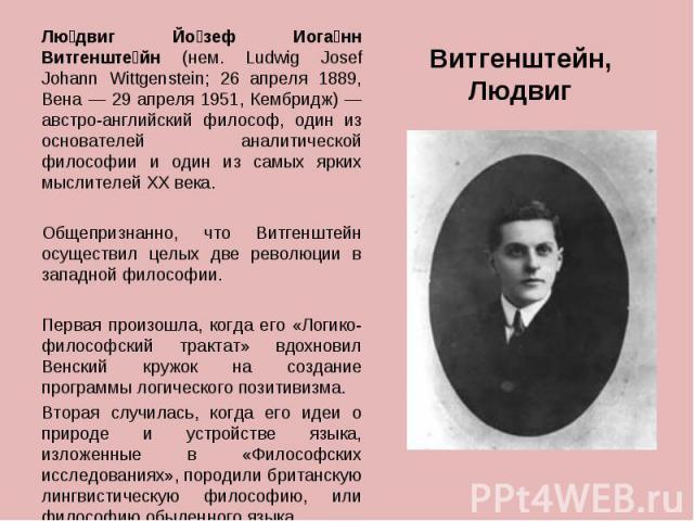 Лю двиг Йо зеф Иога нн Витгенште йн (нем. Ludwig Josef Johann Wittgenstein; 26 апреля 1889, Вена — 29 апреля 1951, Кембридж) — австро-английский философ, один из основателей аналитической философии и один из самых ярких мыслителей XX века. Лю двиг Й…