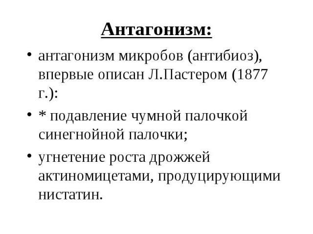 антагонизм микробов (антибиоз), впервые описанЛ.Пастером (1877 г.): антагонизм микробов (антибиоз), впервые описанЛ.Пастером (1877 г.): * подавление чумной палочкой синегнойной палочки; угнетение ростадрожжей актиномицетами, продуц…