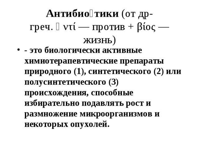 Антибио тики(отдр-греч.ἀντί— против +βίος— жизнь) - это биологически активные химиотерапевтические препараты природного (1), синтетического (2) или полусинтетического (3) происхождения, способные избирательно пода…