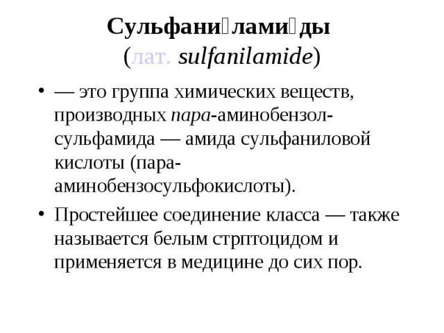 — это группа химических веществ, производныхпара-аминобензол-сульфамида — амида сульфаниловой кислоты (пара-аминобензосульфокислоты). — это группа химических веществ, производныхпара-аминобензол-сульфамида — амида сульфаниловой кислоты (…
