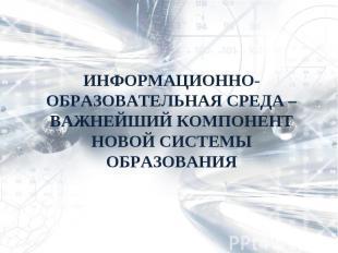ИНФОРМАЦИОННО-ОБРАЗОВАТЕЛЬНАЯ СРЕДА – ВАЖНЕЙШИЙ КОМПОНЕНТ НОВОЙ СИСТЕМЫ ОБРАЗОВА