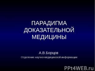 ПАРАДИГМА ДОКАЗАТЕЛЬНОЙ МЕДИЦИНЫ А.В.Борцов Отделение научно-медицинской информа