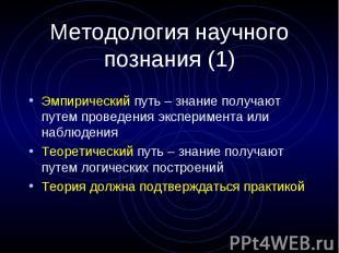 Методология научного познания (1) Эмпирический путь – знание получают путем пров