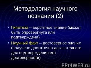 Методология научного познания (2) Гипотеза – вероятное знание (может быть опрове