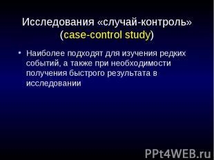 Исследования «случай-контроль» (case-control study) Наиболее подходят для изучен