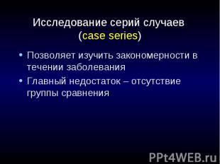 Исследование серий случаев (case series) Позволяет изучить закономерности в тече