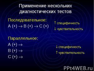 Применение нескольких диагностических тестов Последовательное: А (+) B (+) C (+)