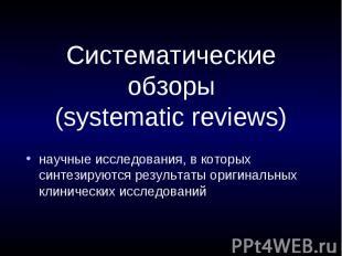Систематические обзоры (systematic reviews) научные исследования, в которых синт