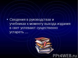 Сведения в руководствах и учебниках к моменту выхода издания в свет успевают сущ