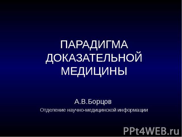 ПАРАДИГМА ДОКАЗАТЕЛЬНОЙ МЕДИЦИНЫ А.В.Борцов Отделение научно-медицинской информации