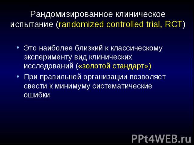Рандомизированное клиническое испытание (randomized controlled trial, RCT) Это наиболее близкий к классическому эксперименту вид клинических исследований («золотой стандарт») При правильной организации позволяет свести к минимуму систематические ошибки