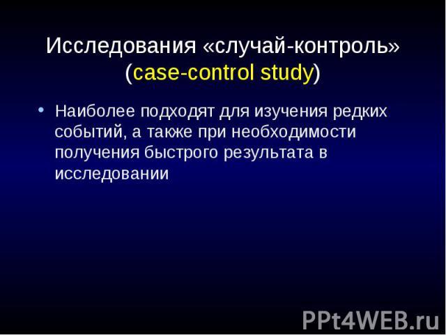 Исследования «случай-контроль» (case-control study) Наиболее подходят для изучения редких событий, а также при необходимости получения быстрого результата в исследовании