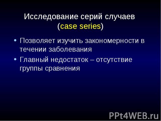 Исследование серий случаев (case series) Позволяет изучить закономерности в течении заболевания Главный недостаток – отсутствие группы сравнения