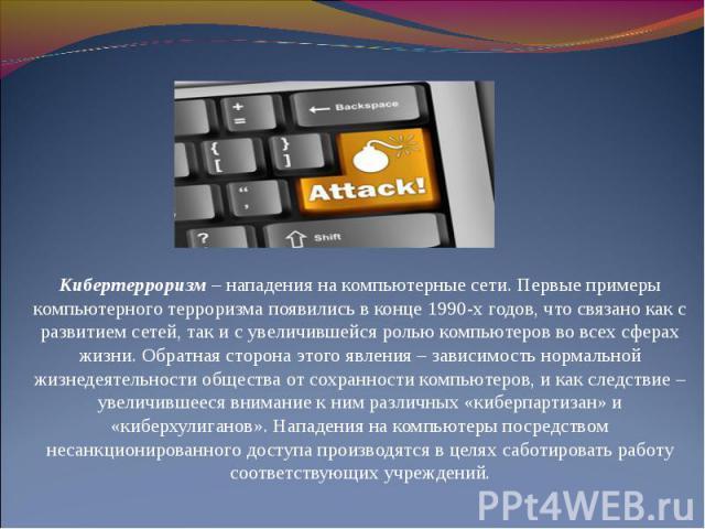 Кибертерроризм – нападения на компьютерные сети. Первые примеры компьютерного терроризма появились в конце 1990-х годов, что связано как с развитием сетей, так и с увеличившейся ролью компьютеров во всех сферах жизни. Обратная сторона этого явления …