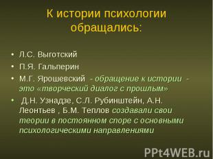 К истории психологии обращались: Л.С. Выготский П.Я. Гальперин М.Г. Ярошевский -