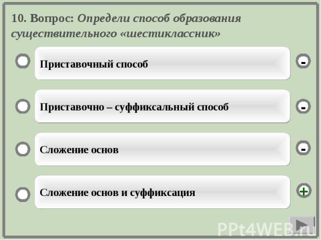 10. Вопрос: Определи способ образования существительного «шестиклассник»