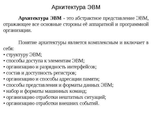 Архитектура ЭВМ - это абстрактное представление ЭВМ, отражающее все основные стороны её аппаратной и программной организации. Понятие архитектуры является комплексным и включает в себя: • структуру ЭВМ; • способы доступа к элементам ЭВМ; • организац…