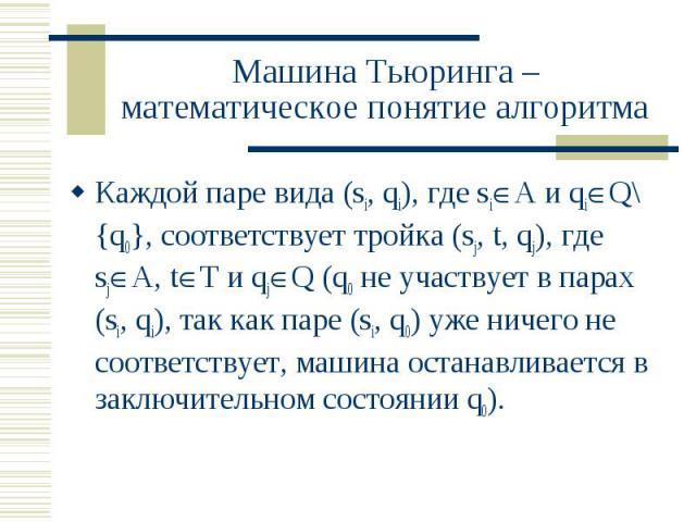 Машина Тьюринга – математическое понятие алгоритма Каждой паре вида (si, qi), где si А и qi Q\{q0}, соответствует тройка (sj, t, qj), где sj A, t T и qj Q (q0 не участвует в парах (si, qi), так как паре (si, q0) уже ничего не соответствует, машина о…