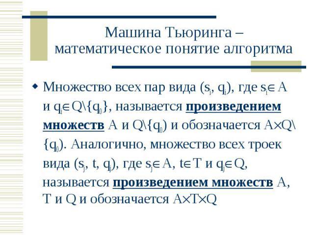 Машина Тьюринга – математическое понятие алгоритма Множество всех пар вида (si, qi), где si A и qi Q\{q0}, называется произведением множеств А и Q\{q0) и обозначается А Q\{q0). Аналогично, множество всех троек вида (sj, t, qj), где sj A, t T и qj Q,…