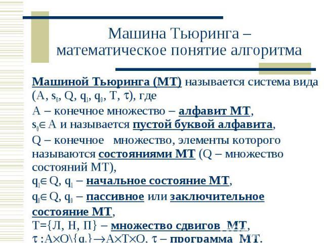 Машина Тьюринга – математическое понятие алгоритма Машиной Тьюринга (МТ) называется система вида (A, s0, Q, q1, q0, T, ), где А конечное множество алфавит МТ, s0 A и называется пустой буквой алфавита, Q конечное множество, элементы которого называют…