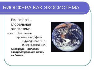 БИОСФЕРА КАК ЭКОСИСТЕМА Биосфера – глобальная экосистема греч. bios - жизнь spha