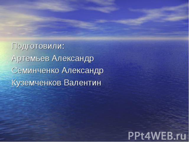 Подготовили: Подготовили: Артемьев Александр Семинченко Александр Куземченков Валентин