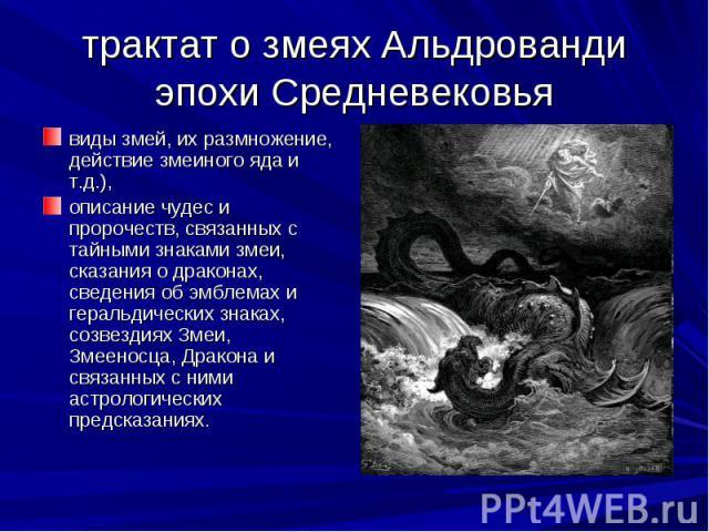 трактат о змеях Альдрованди эпохи Средневековья виды змей, их размножение, действие змеиного яда и т.д.), описание чудес и пророчеств, связанных с тайными знаками змеи, сказания о драконах, сведения об эмблемах и геральдических знаках, созвездиях Зм…