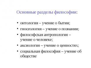 Основные разделы философии: онтология – учение о бытии; гносеология – учение о п