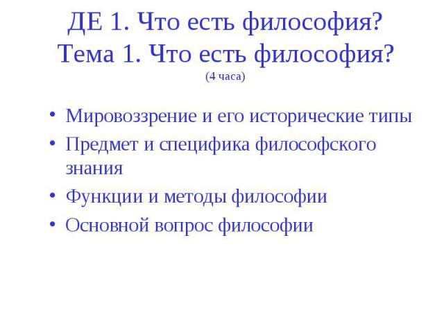 ДЕ 1. Что есть философия? Тема 1. Что есть философия? (4 часа) Мировоззрение и его исторические типы Предмет и специфика философского знания Функции и методы философии Основной вопрос философии
