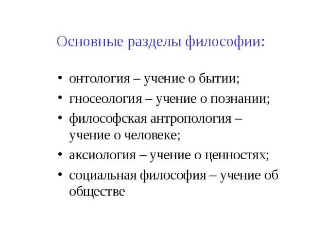 Основные разделы философии: онтология – учение о бытии; гносеология – учение о познании; философская антропология – учение о человеке; аксиология – учение о ценностях; социальная философия – учение об обществе