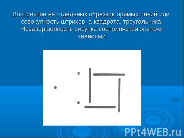 Восприятие не отдельных обрезков прямых линий или совокупность штрихов, а квадрата, треугольника. Незавершенность рисунка восполняется опытом, знаниями