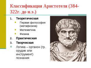 Классификация Аристотеля (384-322г. до н.э.) Теоретическая Первая философия (мет