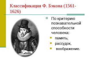 Классификация Ф. Бэкона (1561-1626) По критерию познавательной способности челов