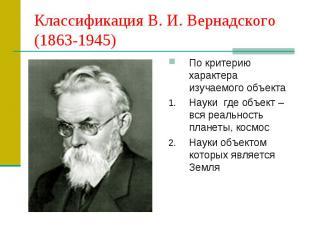 Классификация В. И. Вернадского (1863-1945) По критерию характера изучаемого объ