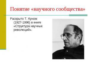 Понятие «научного сообщества» Раскрыто Т. Куном (1927-1996) в книге «Структура н