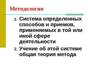 Методология Система определенных способов и приемов, применяемых в той или иной