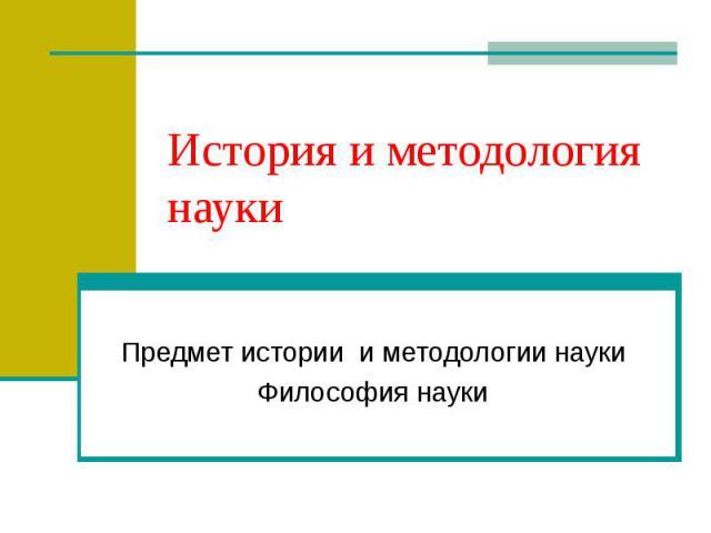 История и методология науки Предмет истории и методологии науки Философия науки