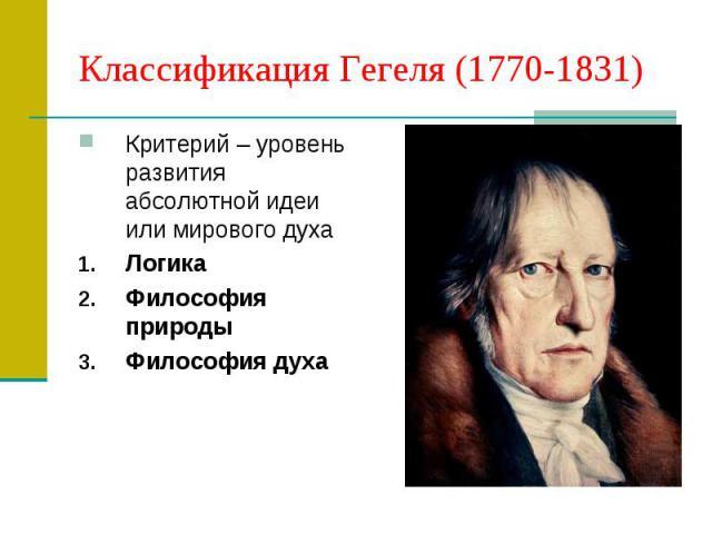 Классификация Гегеля (1770-1831) Критерий – уровень развития абсолютной идеи или мирового духа Логика Философия природы Философия духа