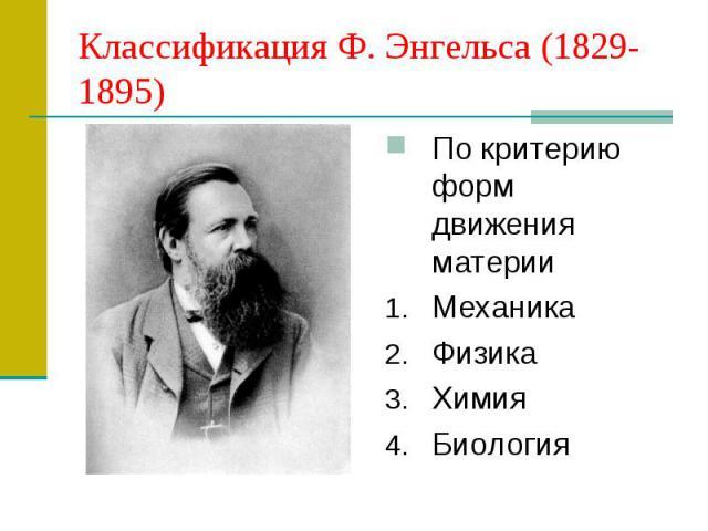 Классификация Ф. Энгельса (1829-1895) По критерию форм движения материи Механика Физика Химия Биология