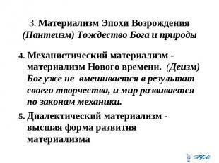3. Материализм Эпохи Возрождения (Пантеизм) Тождество Бога и природы 4. Механист
