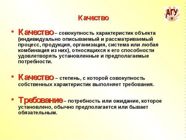 Качество Качество – совокупность характеристик объекта (индивидуально описываемый и рассматриваемый процесс, продукция, организация, система или любая комбинация из них), относящихся к его способности удовлетворять установленные и предполагаемые пот…