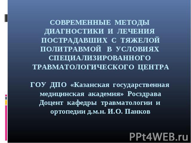 СОВРЕМЕННЫЕ МЕТОДЫ ДИАГНОСТИКИ И ЛЕЧЕНИЯ ПОСТРАДАВШИХ С ТЯЖЕЛОЙ ПОЛИТРАВМОЙ В УСЛОВИЯХ СПЕЦИАЛИЗИРОВАННОГО ТРАВМАТОЛОГИЧЕСКОГО ЦЕНТРА ГОУ ДПО «Казанская государственная медицинская академия» Росздрава Доцент кафедры травматологии и ортопедии д.м.н. …