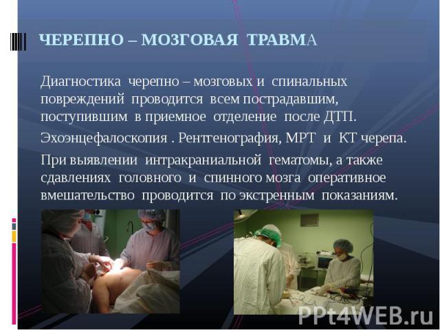 Диагностика черепно – мозговых и спинальных повреждений проводится всем пострадавшим, поступившим в приемное отделение после ДТП. Диагностика черепно – мозговых и спинальных повреждений проводится всем пострадавшим, поступившим в приемное отделение …