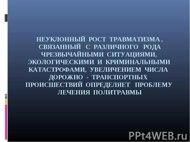 НЕУКЛОННЫЙ РОСТ ТРАВМАТИЗМА , СВЯЗАННЫЙ С РАЗЛИЧНОГО РОДА ЧРЕЗВЫЧАЙНЫМИ СИТУАЦИЯМИ, ЭКОЛОГИЧЕСКИМИ И КРИМИНАЛЬНЫМИ КАТАСТРОФАМИ, УВЕЛИЧЕНИЕМ ЧИСЛА ДОРОЖНО - ТРАНСПОРТНЫХ ПРОИСШЕСТВИЙ ОПРЕДЕЛЯЕТ ПРОБЛЕМУ ЛЕЧЕНИЯ ПОЛИТРАВМЫ