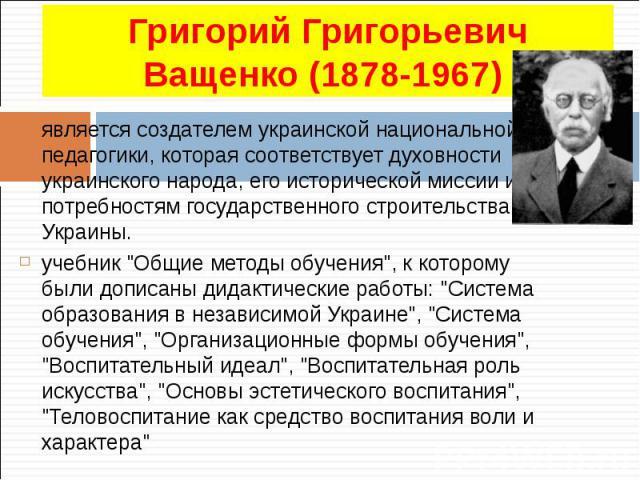 является создателем украинской национальной педагогики, которая соответствует духовности украинского народа, его исторической миссии и потребностям государственного строительства Украины. является создателем украинской национальной педагогики, котор…